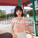 「FOCUS on YOU」感想:写真男子とモデル女子の高校生恋愛を楽しめるVR